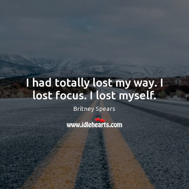 I had totally lost my way. I lost focus. I lost myself. Image