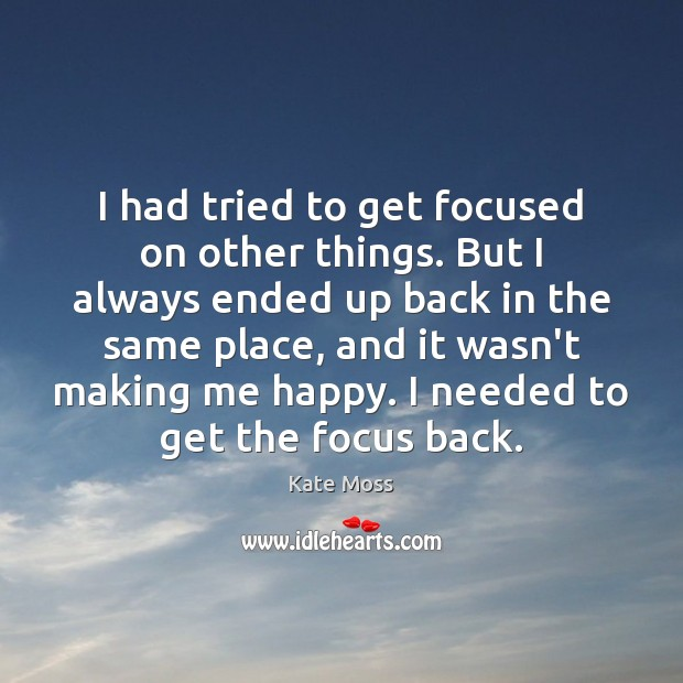I had tried to get focused on other things. But I always Kate Moss Picture Quote