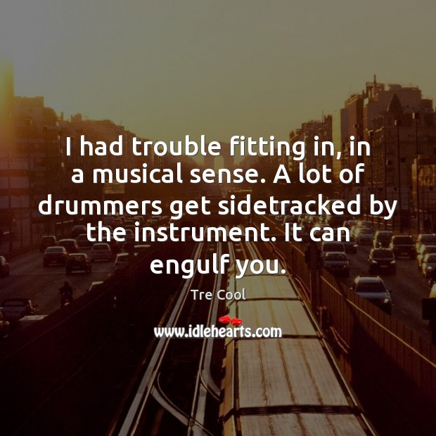 I had trouble fitting in, in a musical sense. A lot of Tre Cool Picture Quote