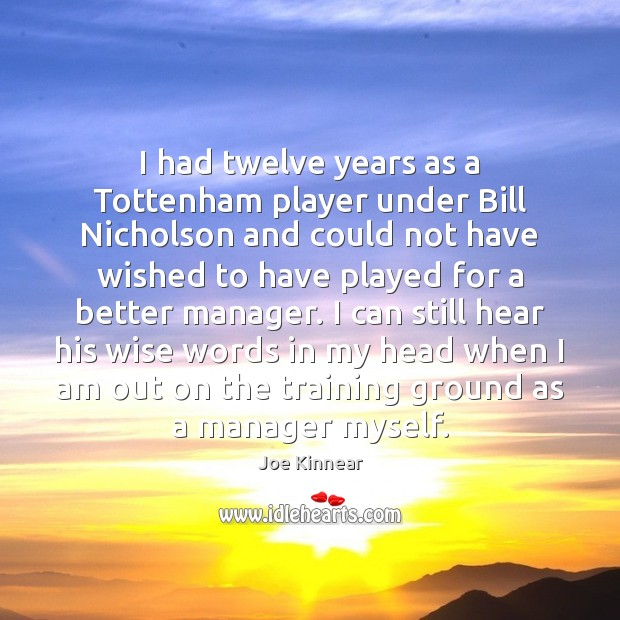I had twelve years as a Tottenham player under Bill Nicholson and Image