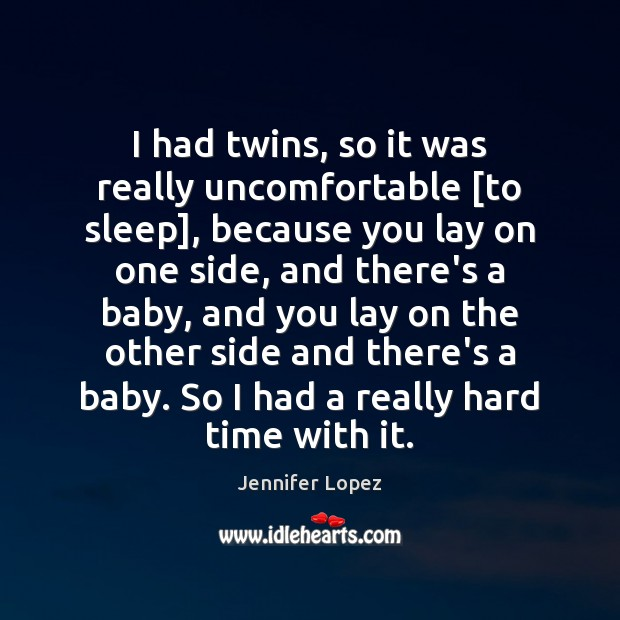 I had twins, so it was really uncomfortable [to sleep], because you Jennifer Lopez Picture Quote