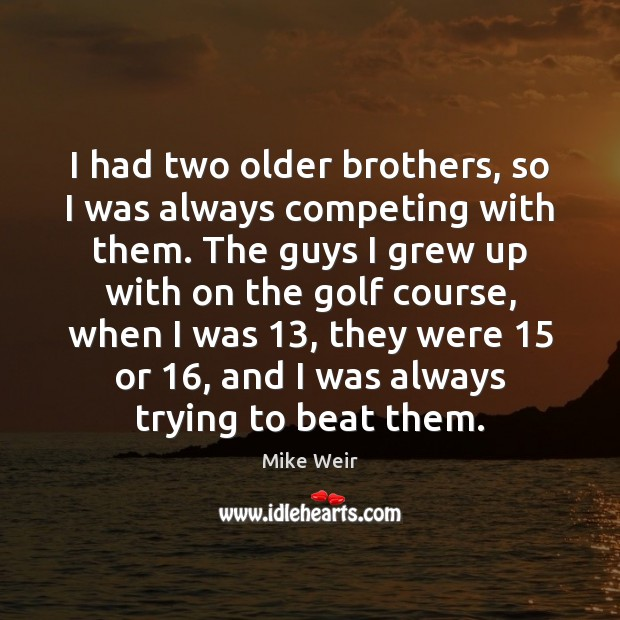 I had two older brothers, so I was always competing with them. Mike Weir Picture Quote