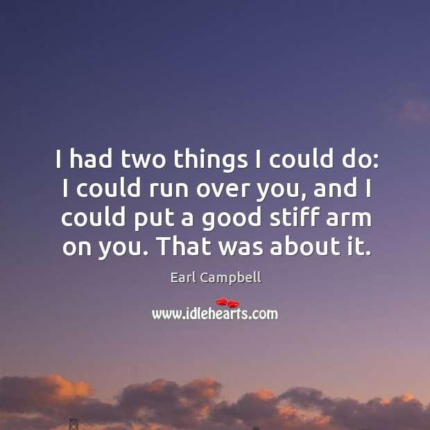 I had two things I could do: I could run over you, and I could put a good stiff arm on you. Earl Campbell Picture Quote