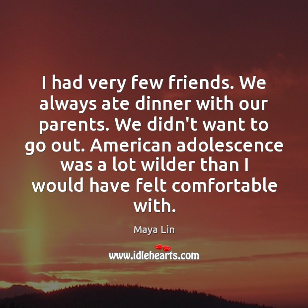 I had very few friends. We always ate dinner with our parents. Maya Lin Picture Quote