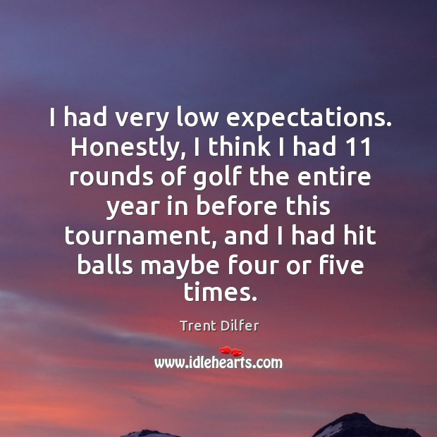 I had very low expectations. Honestly, I think I had 11 rounds of golf the entire Image
