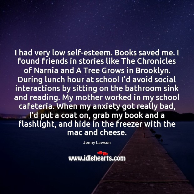 Image, I had very low self-esteem. Books saved me. I found friends in