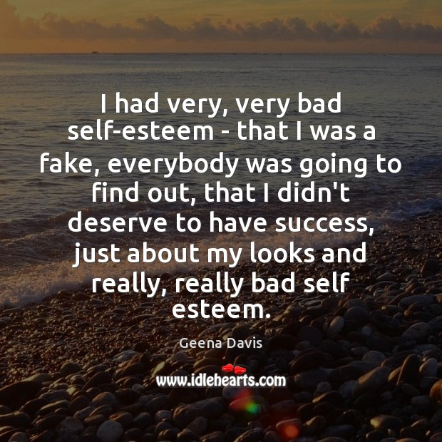 I had very, very bad self-esteem – that I was a fake, Geena Davis Picture Quote
