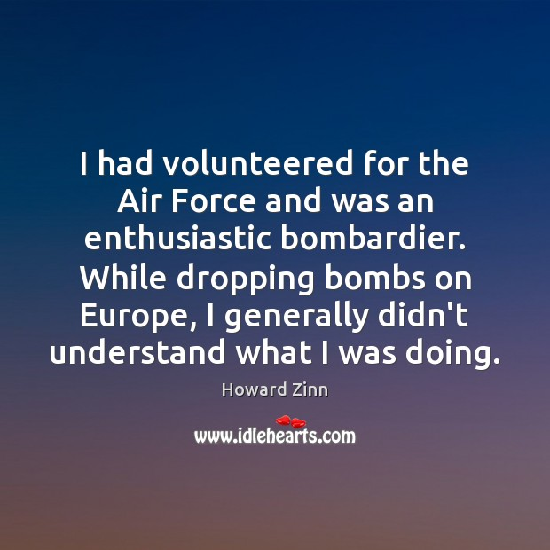 I had volunteered for the Air Force and was an enthusiastic bombardier. Howard Zinn Picture Quote
