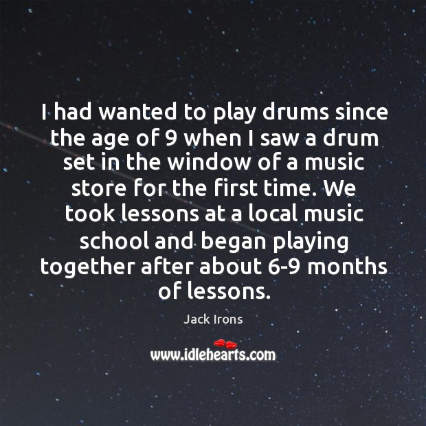 I had wanted to play drums since the age of 9 when I saw a drum set in the window of a music store for the first time. Image