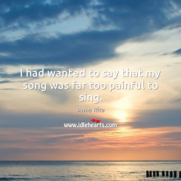 I had wanted to say that my song was far too painful to sing. Anne Rice Picture Quote