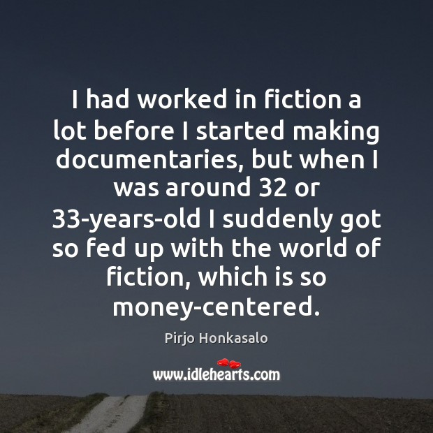 I had worked in fiction a lot before I started making documentaries, Pirjo Honkasalo Picture Quote