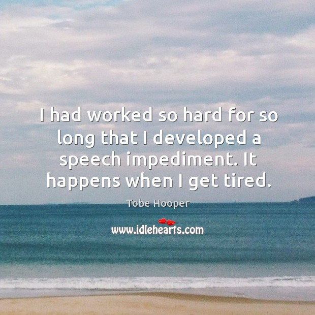 I had worked so hard for so long that I developed a speech impediment. It happens when I get tired. Tobe Hooper Picture Quote