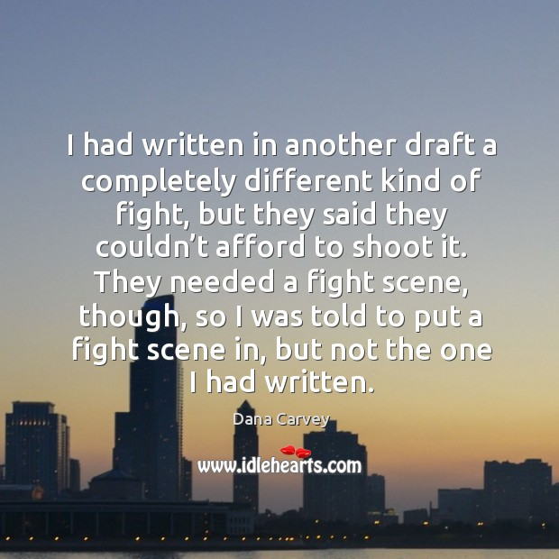 I had written in another draft a completely different kind of fight, but they said they couldn't Image