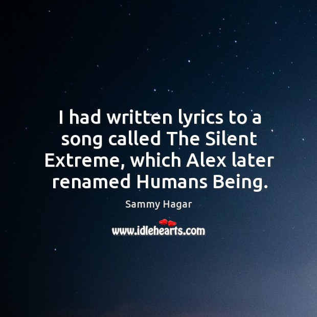 I had written lyrics to a song called the silent extreme, which alex later renamed humans being. Sammy Hagar Picture Quote