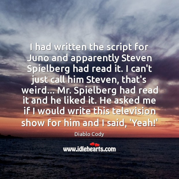 Image, I had written the script for Juno and apparently Steven Spielberg had