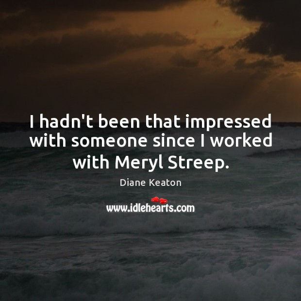 I hadn't been that impressed with someone since I worked with Meryl Streep. Diane Keaton Picture Quote