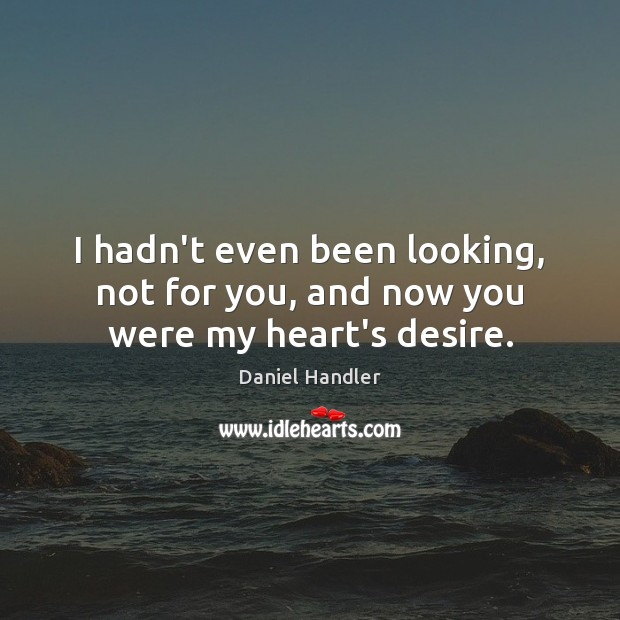 I hadn't even been looking, not for you, and now you were my heart's desire. Daniel Handler Picture Quote