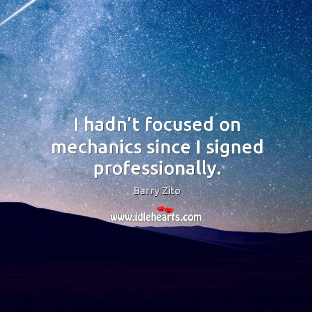 I hadn't focused on mechanics since I signed professionally. Barry Zito Picture Quote
