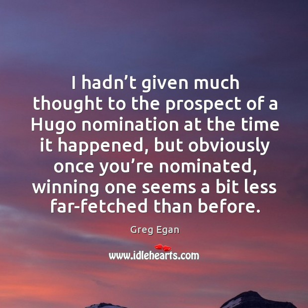 I hadn't given much thought to the prospect of a hugo nomination at the time it happened Greg Egan Picture Quote