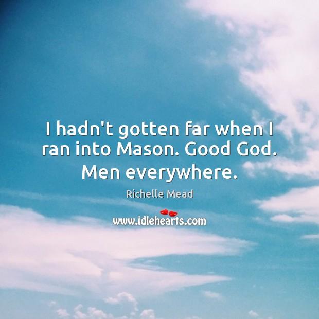 I hadn't gotten far when I ran into Mason. Good God. Men everywhere. Image