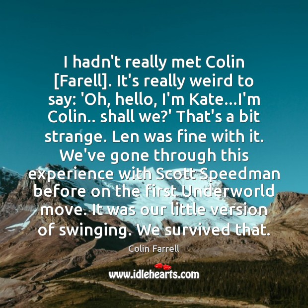 I hadn't really met Colin [Farell]. It's really weird to say: 'Oh, Colin Farrell Picture Quote