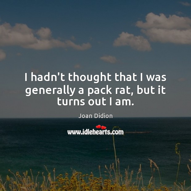 I hadn't thought that I was generally a pack rat, but it turns out I am. Joan Didion Picture Quote