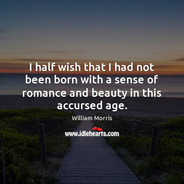 I half wish that I had not been born with a sense William Morris Picture Quote