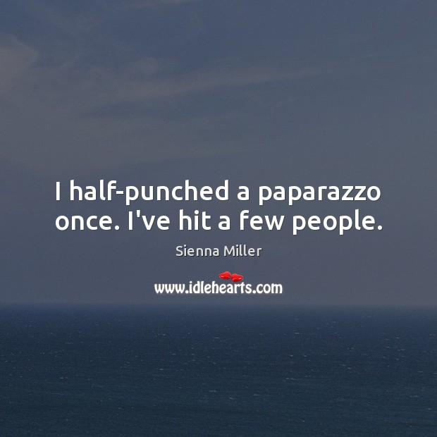 I half-punched a paparazzo once. I've hit a few people. Sienna Miller Picture Quote