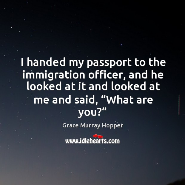 """I handed my passport to the immigration officer, and he looked at it and looked at me and said, """"what are you?"""" Image"""