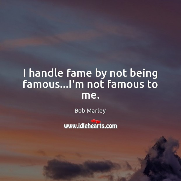 I handle fame by not being famous…I'm not famous to me. Image