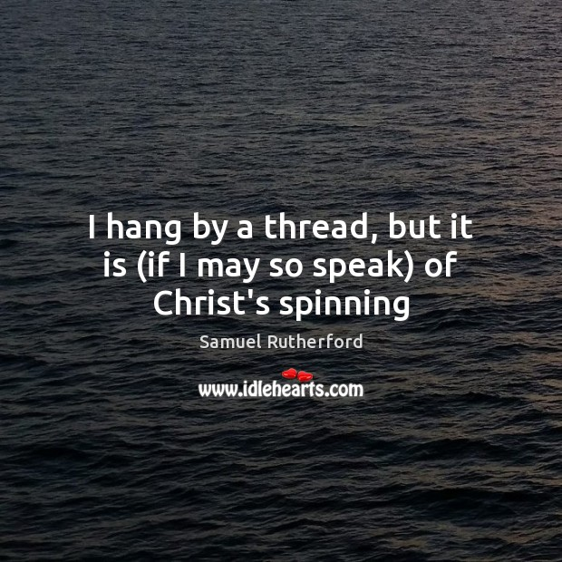 I hang by a thread, but it is (if I may so speak) of Christ's spinning Samuel Rutherford Picture Quote
