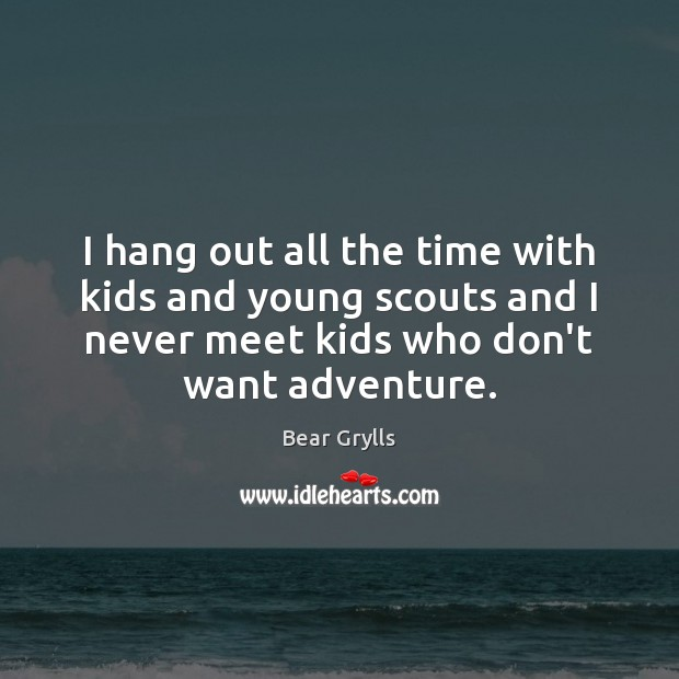 I hang out all the time with kids and young scouts and Bear Grylls Picture Quote
