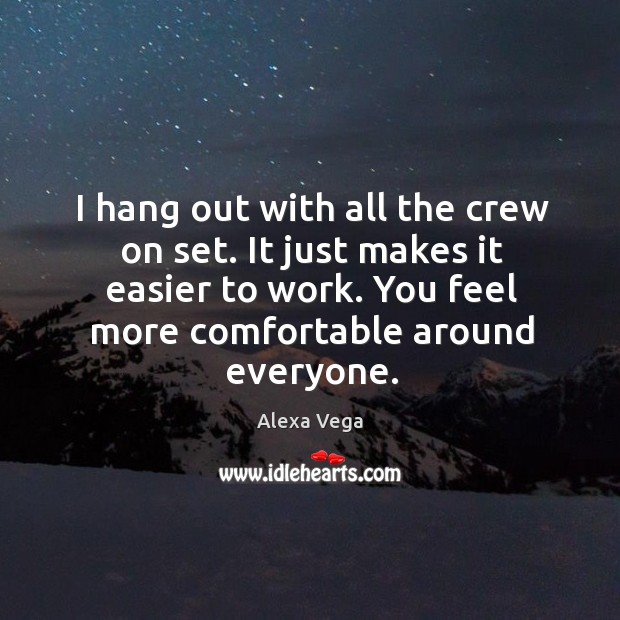 I hang out with all the crew on set. It just makes it easier to work. You feel more comfortable around everyone. Image