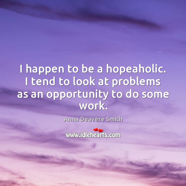 Image, I happen to be a hopeaholic. I tend to look at problems as an opportunity to do some work.