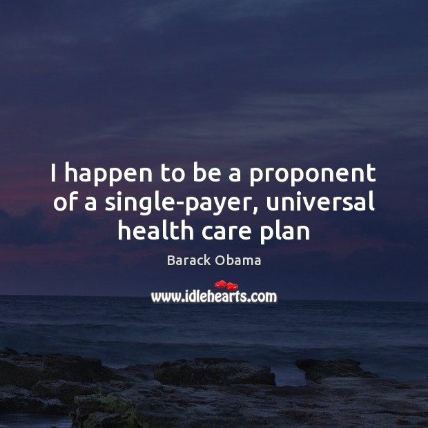 I happen to be a proponent of a single-payer, universal health care plan Image