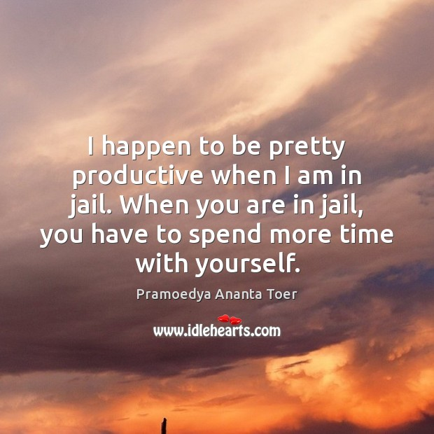 I happen to be pretty productive when I am in jail. When Image