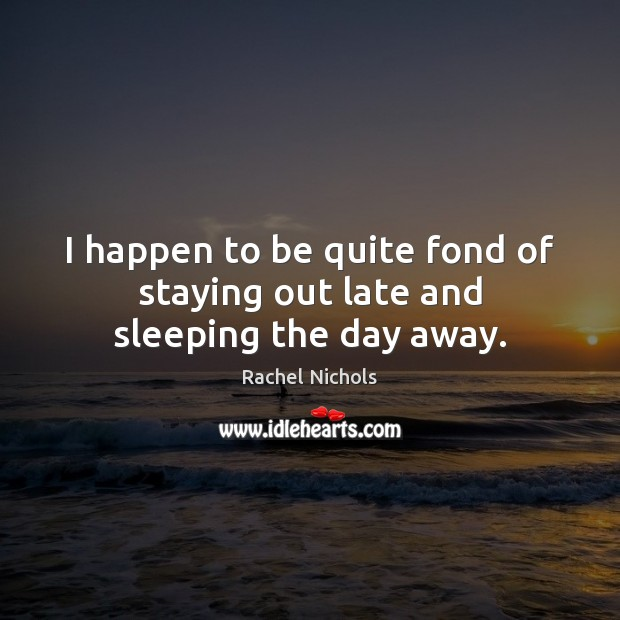 I happen to be quite fond of staying out late and sleeping the day away. Rachel Nichols Picture Quote