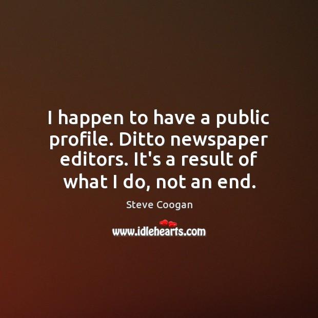 I happen to have a public profile. Ditto newspaper editors. It's a Image