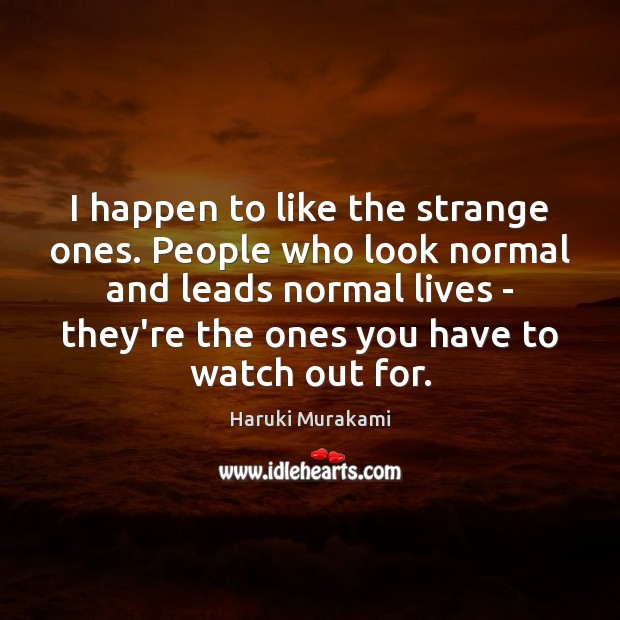 I happen to like the strange ones. People who look normal and Image