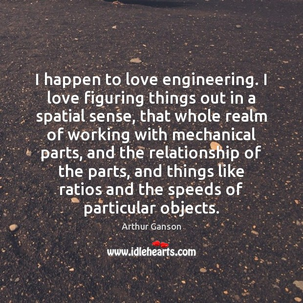 Image, I happen to love engineering. I love figuring things out in a