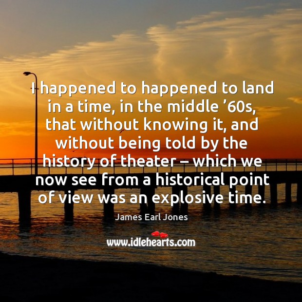 I happened to happened to land in a time, in the middle '60s James Earl Jones Picture Quote