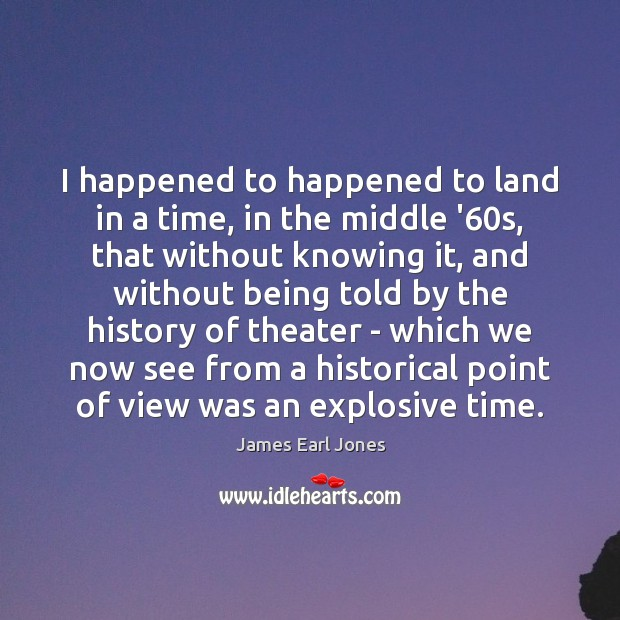 I happened to happened to land in a time, in the middle James Earl Jones Picture Quote