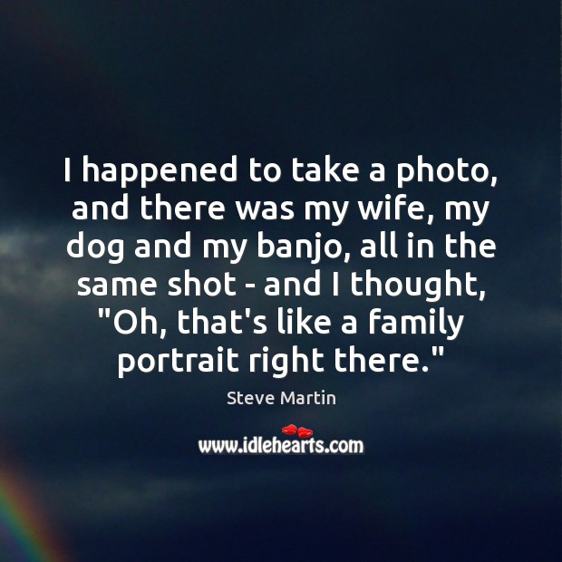 I happened to take a photo, and there was my wife, my Steve Martin Picture Quote