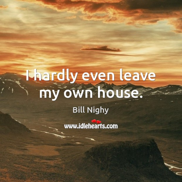I hardly even leave my own house. Bill Nighy Picture Quote