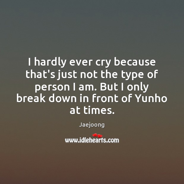 I hardly ever cry because that's just not the type of person Image