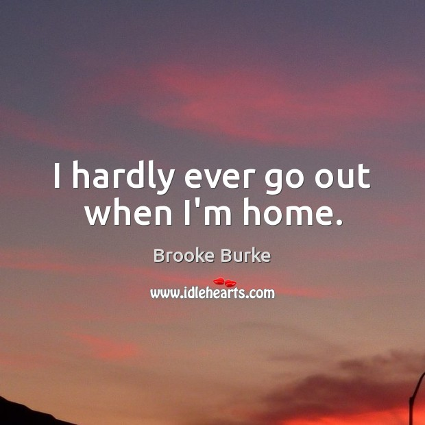 I hardly ever go out when I'm home. Brooke Burke Picture Quote