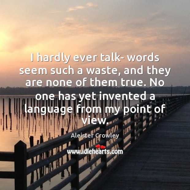 I hardly ever talk- words seem such a waste, and they are Aleister Crowley Picture Quote