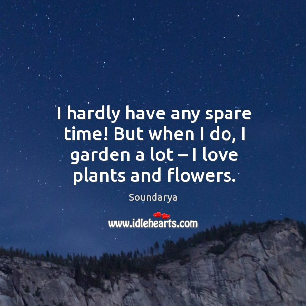 I hardly have any spare time! but when I do, I garden a lot – I love plants and flowers. Image