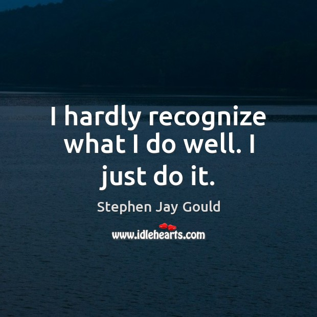 I hardly recognize what I do well. I just do it. Stephen Jay Gould Picture Quote
