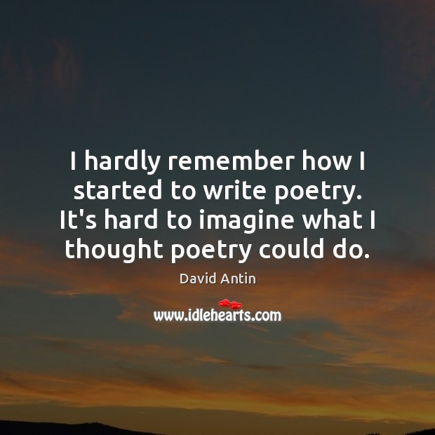 I hardly remember how I started to write poetry. It's hard to Image